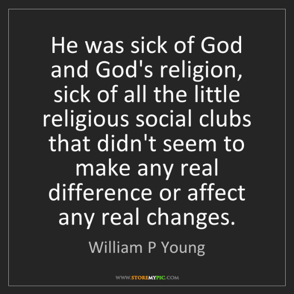 William P Young: He was sick of God and God's religion, sick of all the...