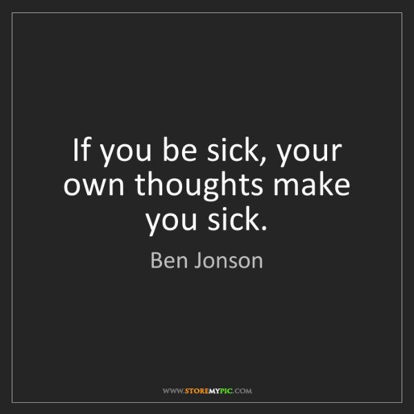 Ben Jonson: If you be sick, your own thoughts make you sick.