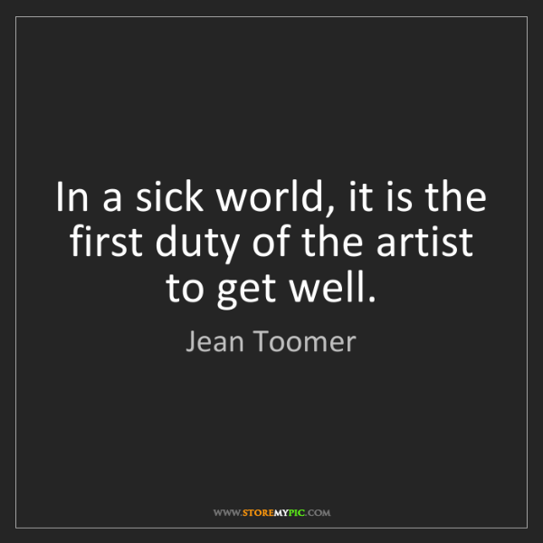 Jean Toomer: In a sick world, it is the first duty of the artist to...