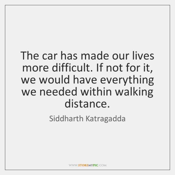 The car has made our lives more difficult. If not for it, ...