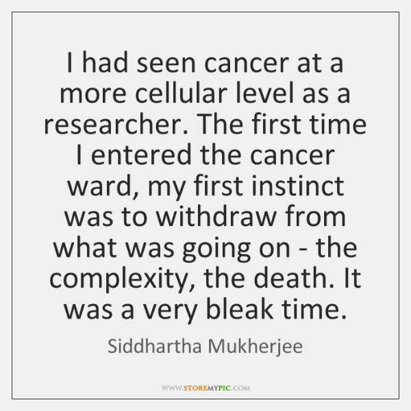 I had seen cancer at a more cellular level as a researcher. ...