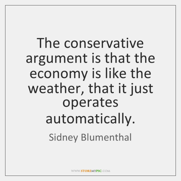 The conservative argument is that the economy is like the weather, that ...