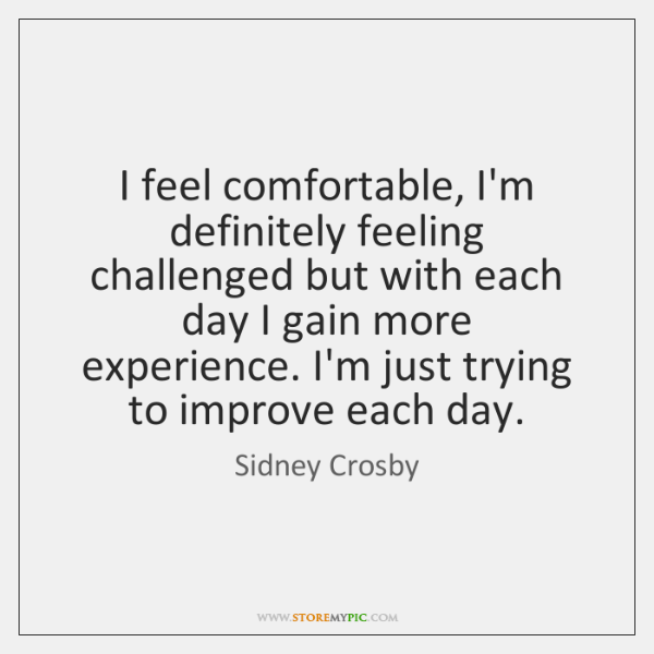 I feel comfortable, I'm definitely feeling challenged but with each day I ...