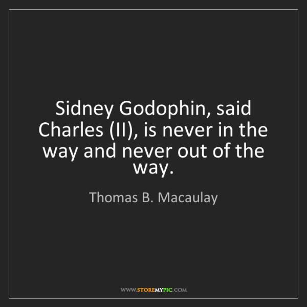 Thomas B. Macaulay: Sidney Godophin, said Charles (II), is never in the way...