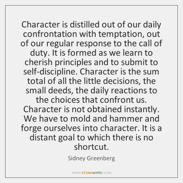 Character is distilled out of our daily confrontation with temptation, out of ...