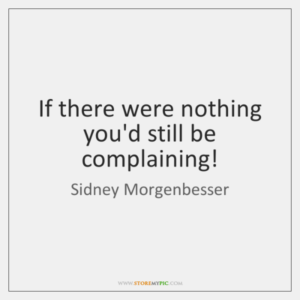 If there were nothing you'd still be complaining!