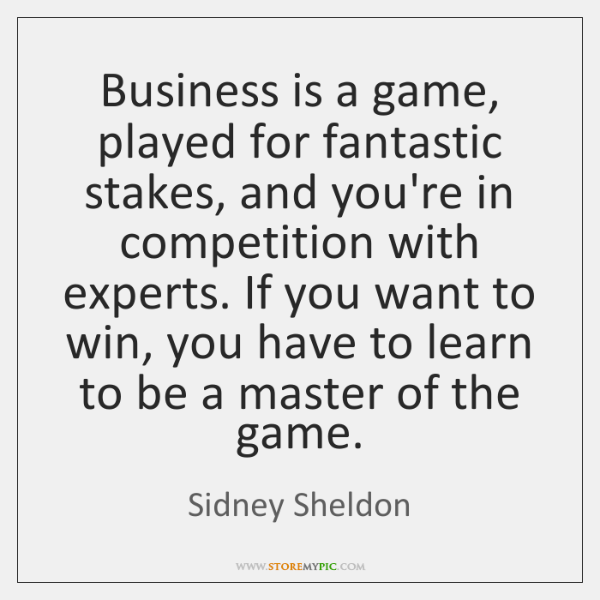 Business is a game, played for fantastic stakes, and you're in competition ...