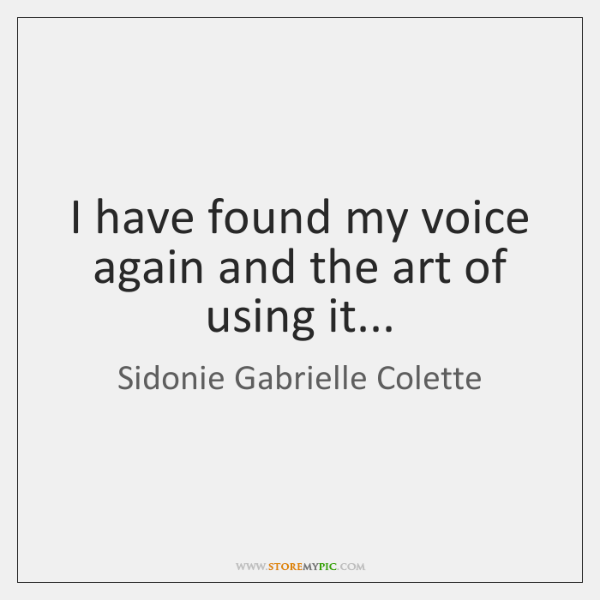 I have found my voice again and the art of using it...