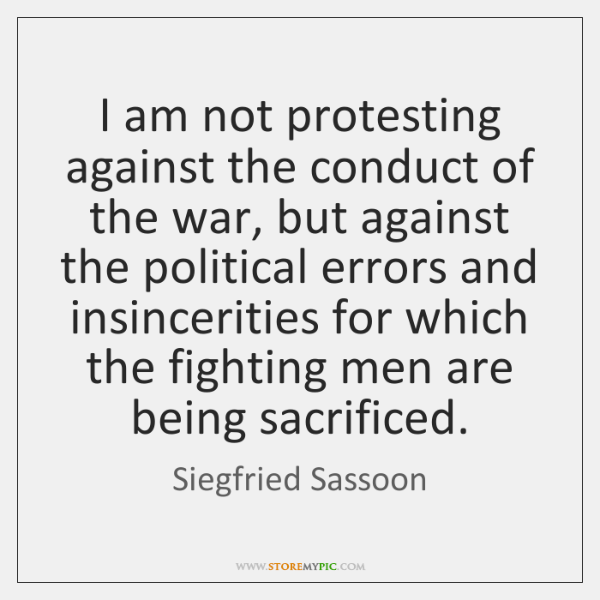 I am not protesting against the conduct of the war, but against ...