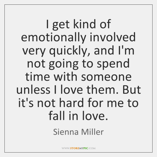 I get kind of emotionally involved very quickly, and I'm not going ...