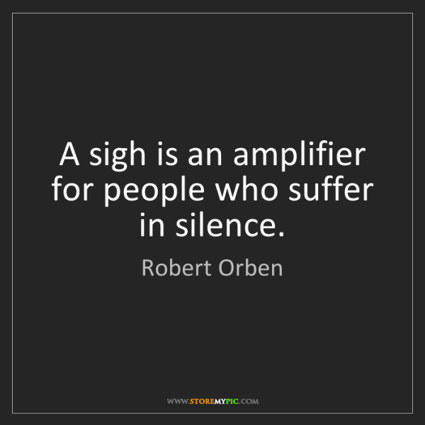 Robert Orben: A sigh is an amplifier for people who suffer in silence.