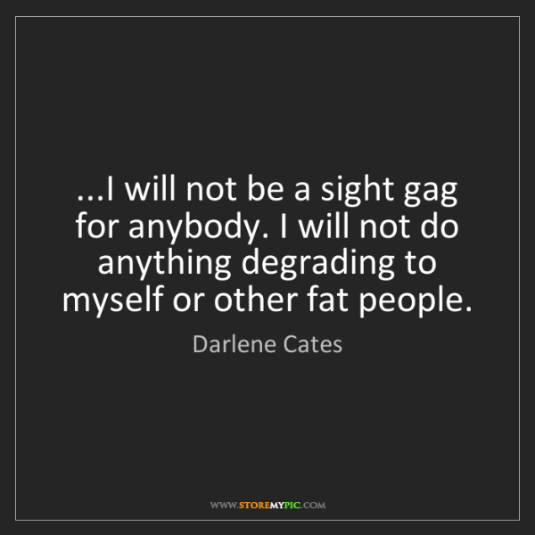 Darlene Cates: ...I will not be a sight gag for anybody. I will not...