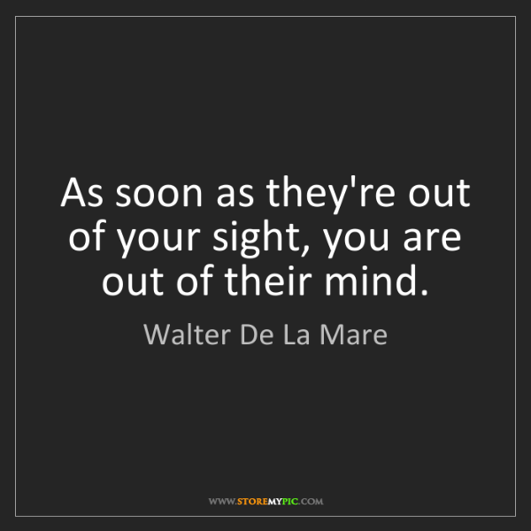 Walter De La Mare: As soon as they're out of your sight, you are out of...