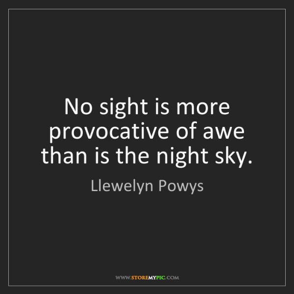 Llewelyn Powys: No sight is more provocative of awe than is the night...