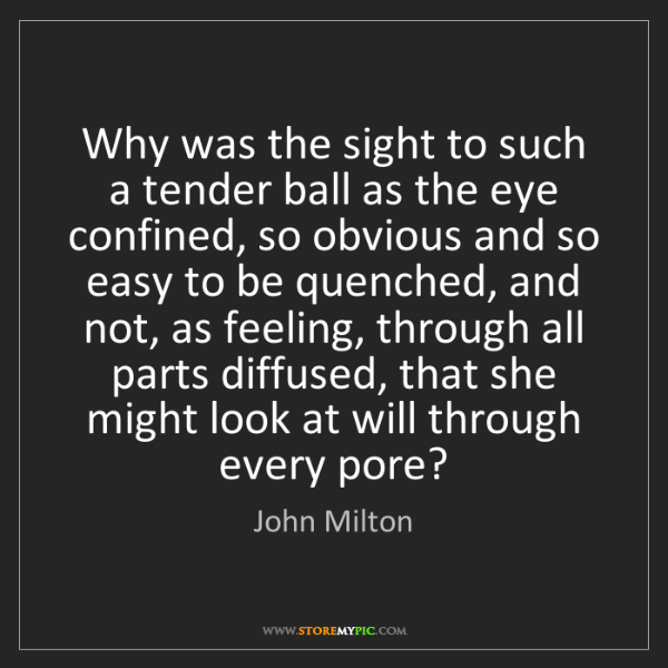 John Milton: Why was the sight to such a tender ball as the eye confined,...