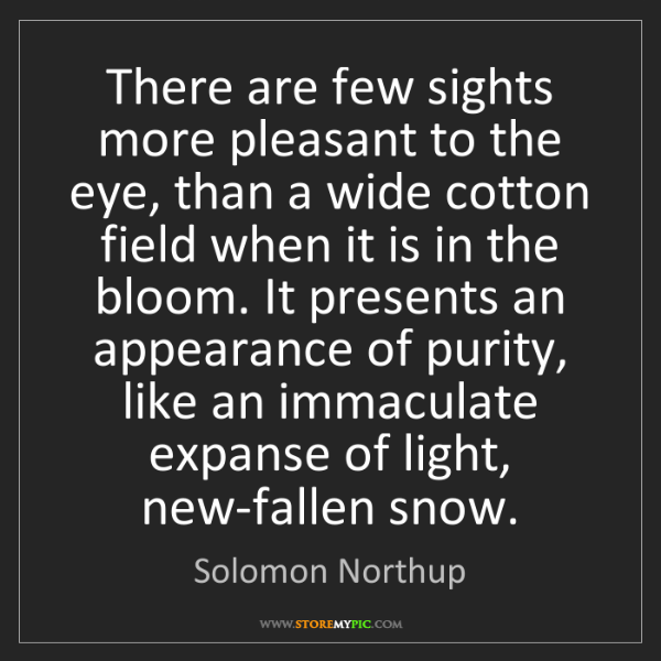 Solomon Northup: There are few sights more pleasant to the eye, than a...