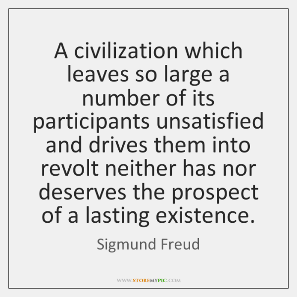 A civilization which leaves so large a number of its participants unsatisfied ...