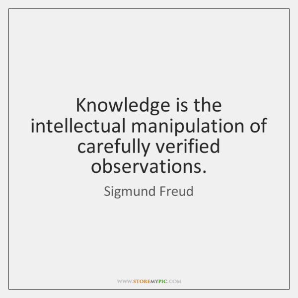 Knowledge is the intellectual manipulation of carefully verified observations.