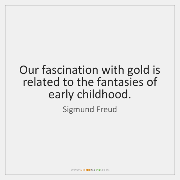Our fascination with gold is related to the fantasies of early childhood.
