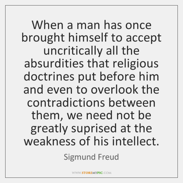 When a man has once brought himself to accept uncritically all the ...