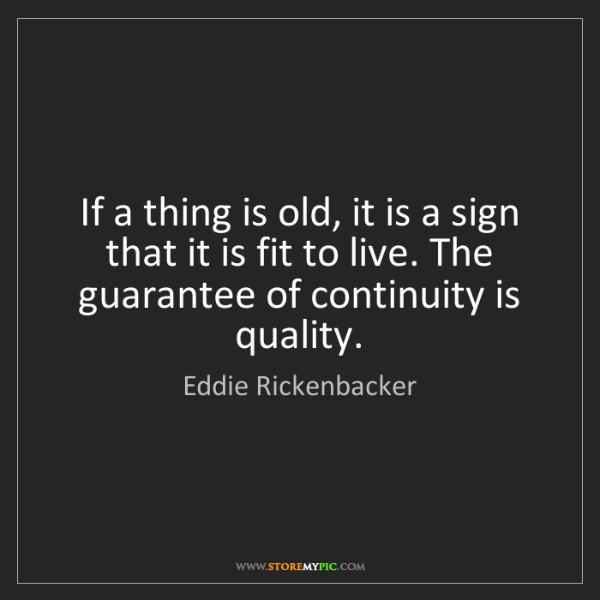 Eddie Rickenbacker: If a thing is old, it is a sign that it is fit to live....