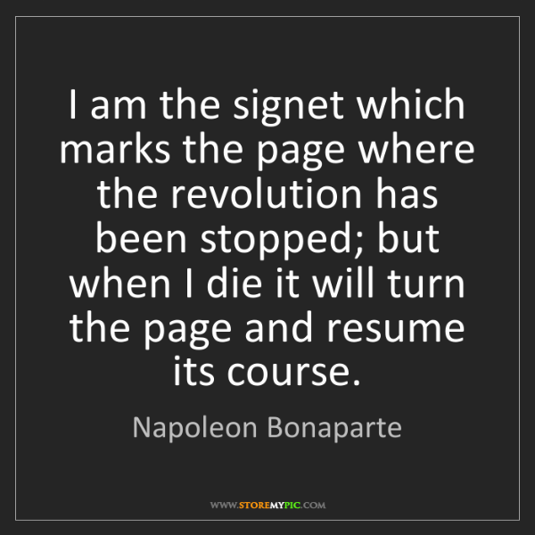 Napoleon Bonaparte: I am the signet which marks the page where the revolution...