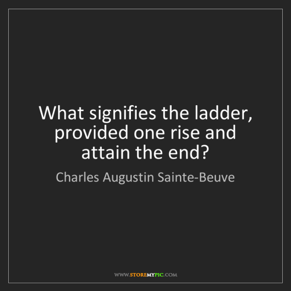 Charles Augustin Sainte-Beuve: What signifies the ladder, provided one rise and attain...