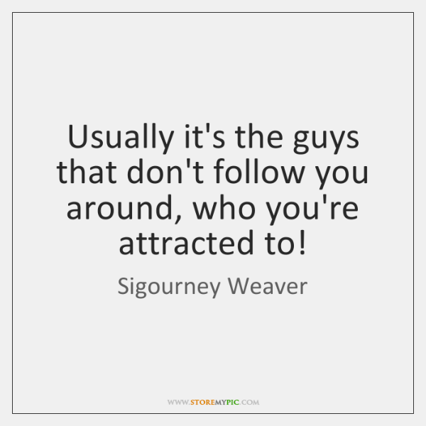 Usually it's the guys that don't follow you around, who you're attracted ...