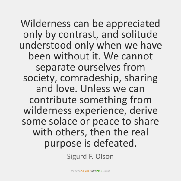 Wilderness can be appreciated only by contrast, and solitude understood only when ...