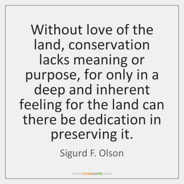 Without love of the land, conservation lacks meaning or purpose, for only ...