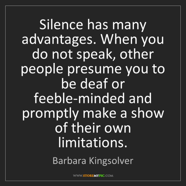 Barbara Kingsolver: Silence has many advantages. When you do not speak, other...