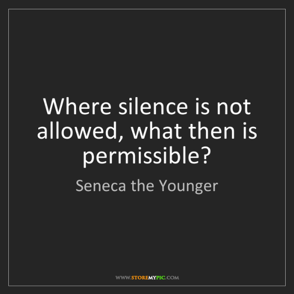 Seneca the Younger: Where silence is not allowed, what then is permissible?