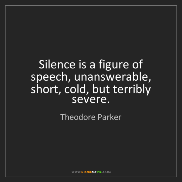 Theodore Parker: Silence is a figure of speech, unanswerable, short, cold,...