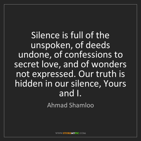 Ahmad Shamloo: Silence is full of the unspoken, of deeds undone, of...
