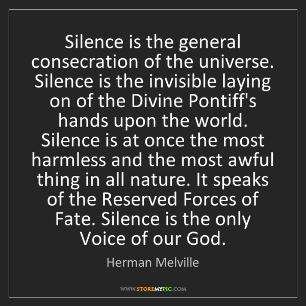 Herman Melville: Silence is the general consecration of the universe....