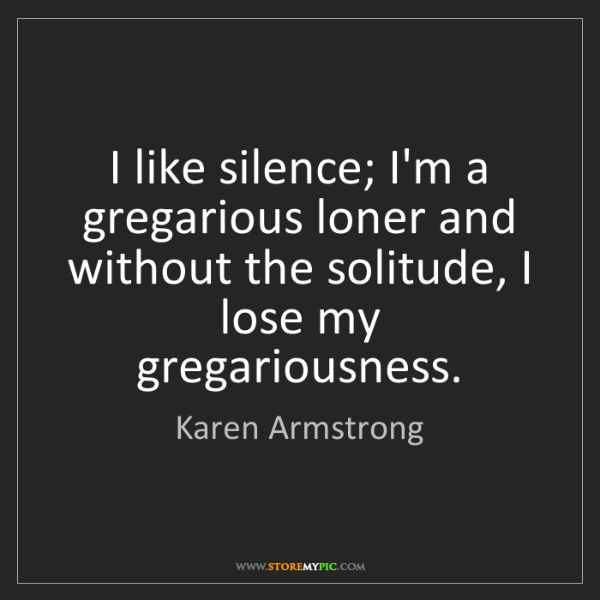 Karen Armstrong: I like silence; I'm a gregarious loner and without the...