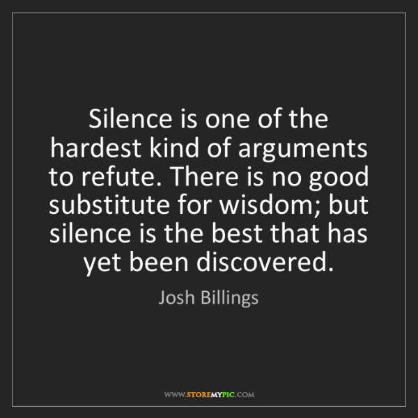 Josh Billings: Silence is one of the hardest kind of arguments to refute....