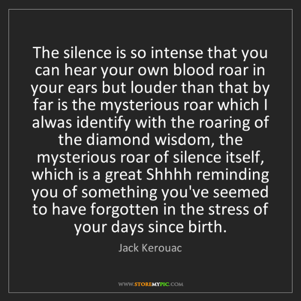 Jack Kerouac: The silence is so intense that you can hear your own...