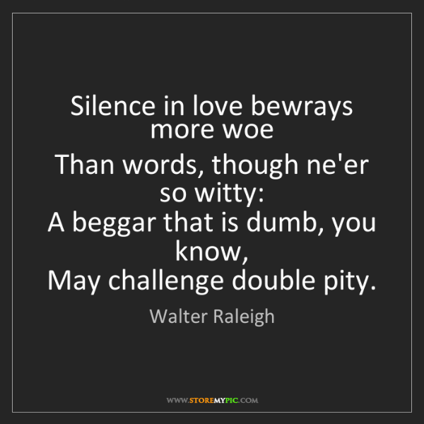 Walter Raleigh: Silence in love bewrays more woe   Than words, though...