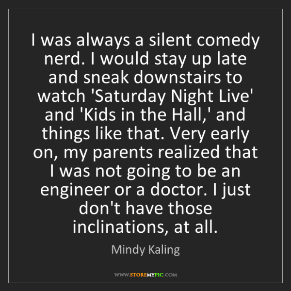 Mindy Kaling: I was always a silent comedy nerd. I would stay up late...