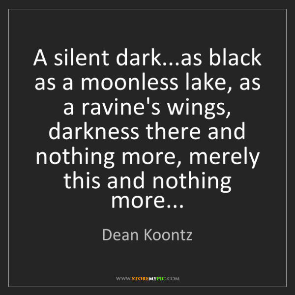 Dean Koontz: A silent dark...as black as a moonless lake, as a ravine's...