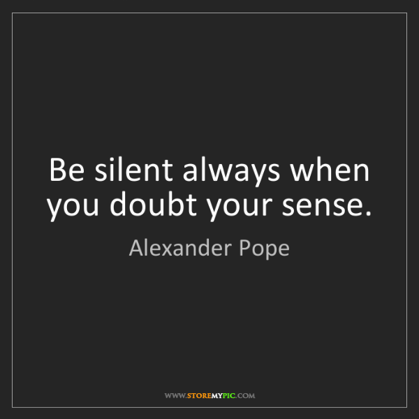 Alexander Pope: Be silent always when you doubt your sense.