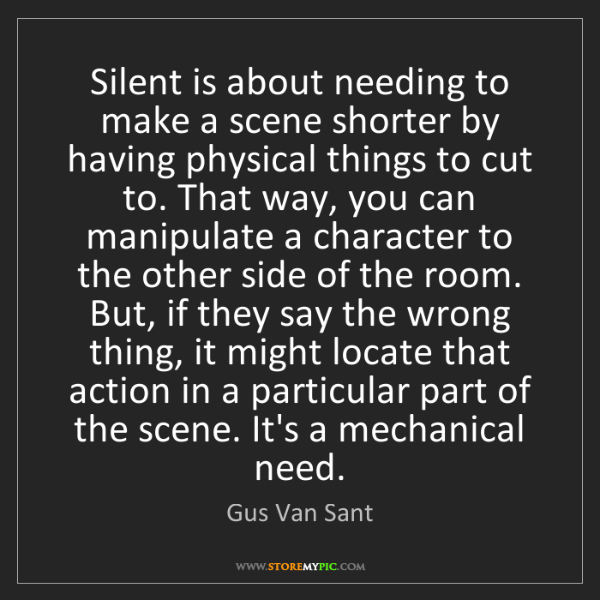 Gus Van Sant: Silent is about needing to make a scene shorter by having...