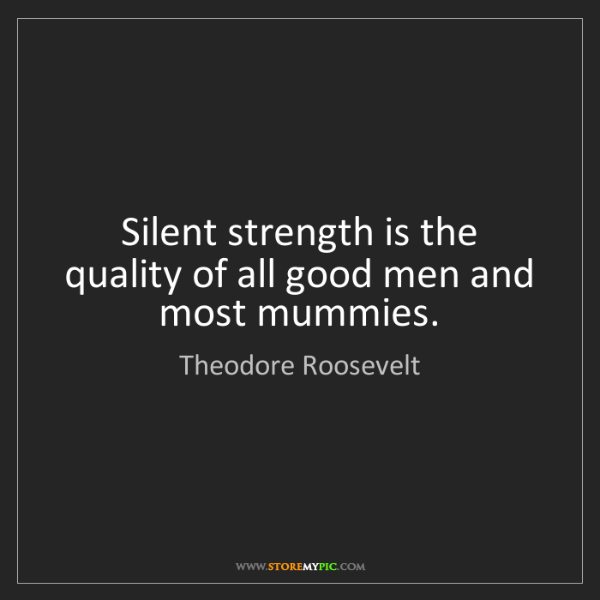 Theodore Roosevelt: Silent strength is the quality of all good men and most...