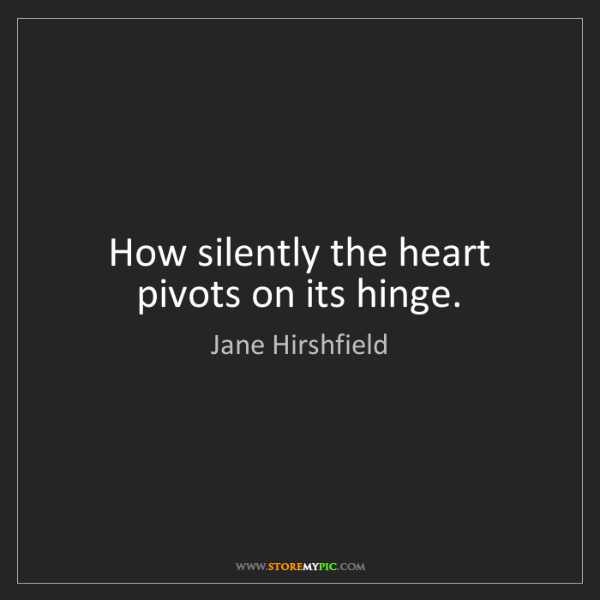 Jane Hirshfield: How silently the heart pivots on its hinge.