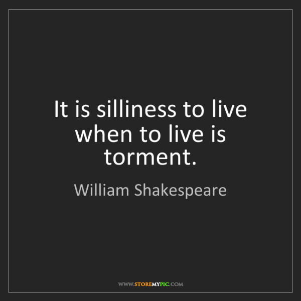 William Shakespeare: It is silliness to live when to live is torment.