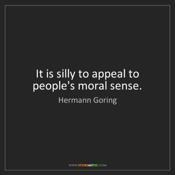 Hermann Goring: It is silly to appeal to people's moral sense.