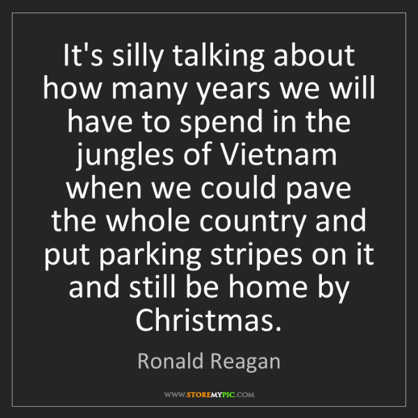 Ronald Reagan: It's silly talking about how many years we will have...