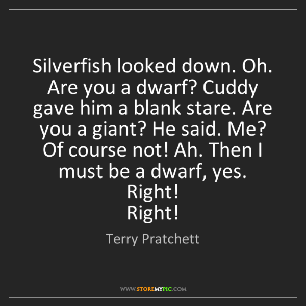 Terry Pratchett: Silverfish looked down. Oh. Are you a dwarf? Cuddy gave...