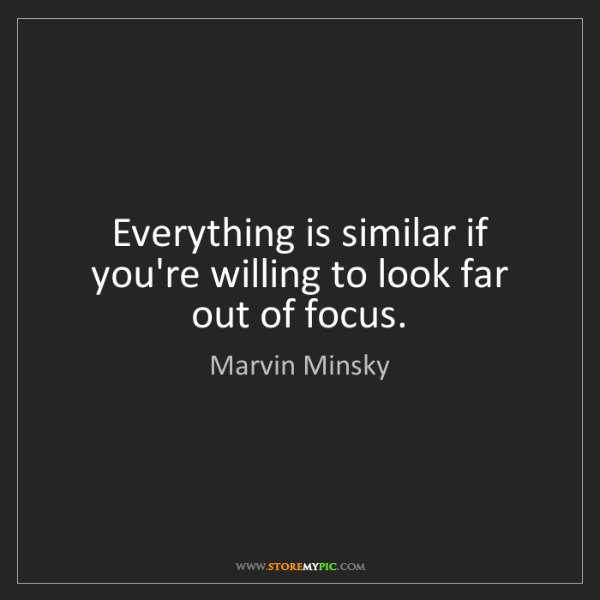Marvin Minsky: Everything is similar if you're willing to look far out...